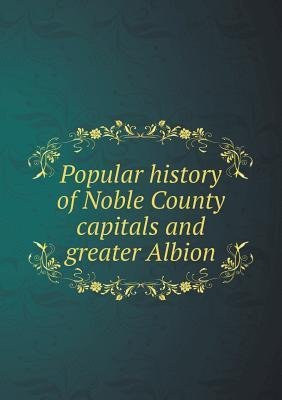Popular History of Noble County Capitals and Greater Albion