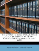 The Liturgy in Rome. by M.A.R. Tuker. Feasts and Functions of the Church. the Ceremonies of Holy Week