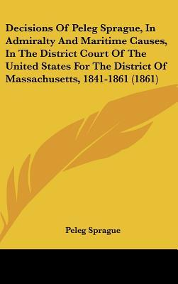 Decisions of Peleg Sprague, in Admiralty and Maritime Causes, in the District Court of the United States for the District of Massachusetts, 1841-1861