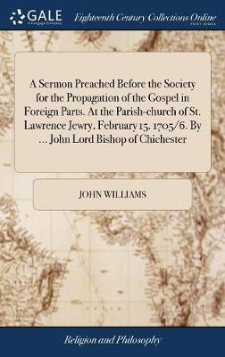 A Sermon Preached Before the Society for the Propagation of the Gospel in Foreign Parts. at the Parish-Church of St. Lawrence Jewry, February 15. 1705/6. by ... John Lord Bishop of Chichester