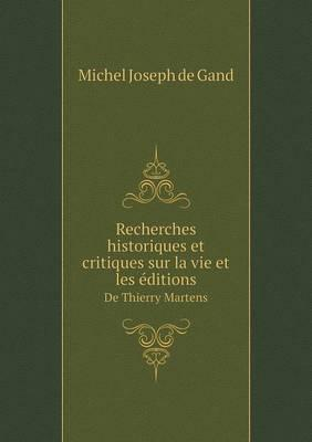 Recherches Historiques Et Critiques Sur La Vie Et Les Editions de Thierry Martens