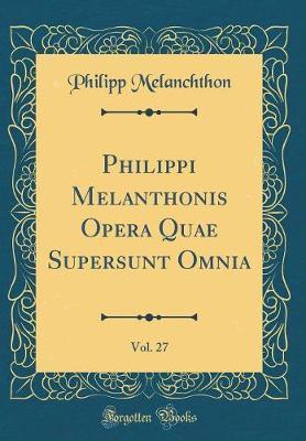 Philippi Melanthonis Opera Quae Supersunt Omnia, Vol. 27 (Classic Reprint)