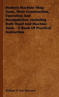Modern Machine Shop Tools, Their Construction, Operation and Manipulation, Including Both Hand and Machine Tools