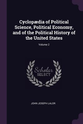 Cyclopædia of Political Science, Political Economy, and of the Political History of the United States; Volume 2