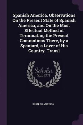 Spanish America. Observations on the Present State of Spanish America, and on the Most Effectual Method of Terminating the Present Commotions There, b
