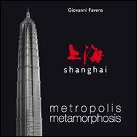Shanghai. Metropolis metamorphosis. Ediz. illustrata
