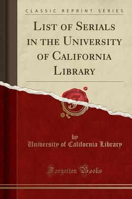 List of Serials in the University of California Library (Classic Reprint)