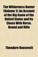 The Wilderness Hunter; an Account of the Big Game of the United States and Its Chase with Horse, Hound and Rifle