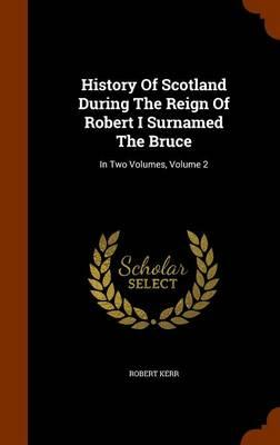 History of Scotland During the Reign of Robert I Surnamed the Bruce