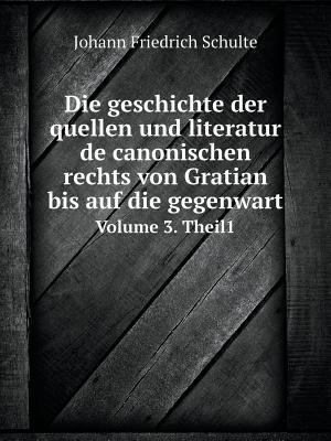Die Geschichte Der Quellen Und Literatur de Canonischen Rechts Von Gratian Bis Auf Die Gegenwart Volume 3. Theil1