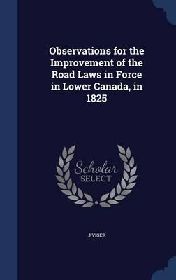 Observations for the Improvement of the Road Laws in Force in Lower Canada, in 1825