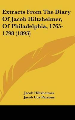 Extracts from the Diary of Jacob Hiltzheimer, of Philadelphia, 1765-1798 (1893)