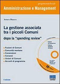 La gestione associata tra i piccoli Comuni. Dopo la «spending review». Con CD-ROM