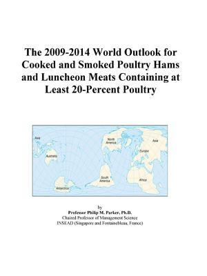 The 2009-2014 World Outlook for Cooked and Smoked Poultry Hams and Luncheon Meats Containing at Least 20-Percent Poultry
