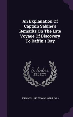An Explanation of Captain Sabine's Remarks on the Late Voyage of Discovery to Baffin's Bay