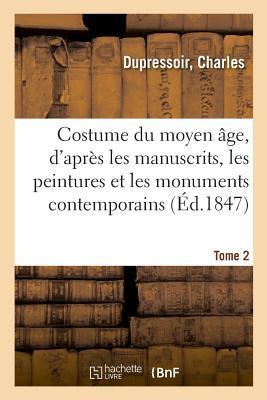 Costume du Moyen Age, d'Après les Manuscrits, les Peintures et les Monuments Contemporains. Tome 2