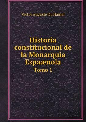 Historia Constitucional de La Monarquia Espaaenola Tomo 1