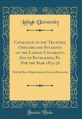 Catalogue of the Trustees, Officers and Students of the Lehigh University, South Bethlehem, Pa. for the Year 1875-76