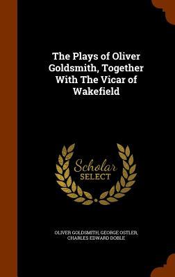 The Plays of Oliver Goldsmith, Together with the Vicar of Wakefield