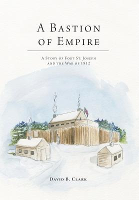A Bastion of Empire - A Story of Fort St. Joseph and the War of 1812