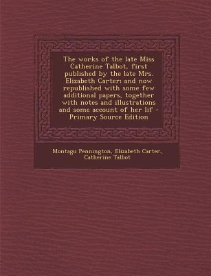 The Works of the Late Miss Catherine Talbot, First Published by the Late Mrs. Elizabeth Carter; And Now Republished with Some Few Additional Papers. and Illustrations and Some Account of Her Lif