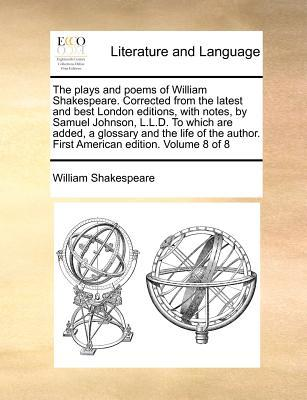 The Plays and Poems of William Shakespeare. Corrected from the Latest and Best London Editions, with Notes, by Samuel Johnson, L.L.D. to Which Are Add
