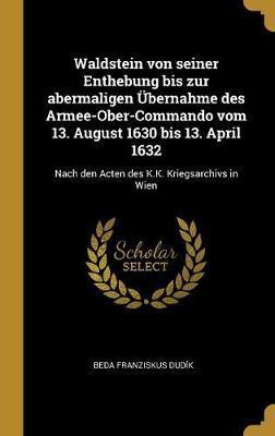 Waldstein Von Seiner Enthebung Bis Zur Abermaligen UEbernahme Des Armee-Ober-Commando Vom 13. August 1630 Bis 13. April 1632