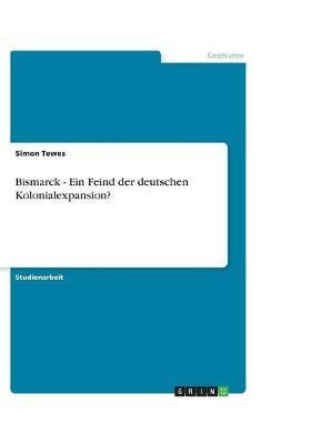 Bismarck - Ein Feind der deutschen Kolonialexpansion?