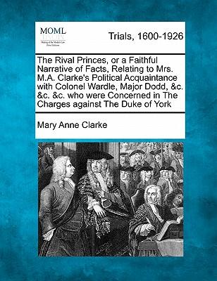 The Rival Princes, or a Faithful Narrative of Facts, Relating to Mrs. M.A. Clarke's Political Acquaintance with Colonel Wardle, Major Dodd, C. &C. in the Charges Against the Duke of York