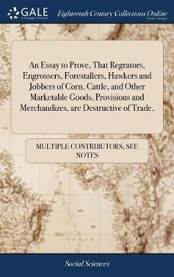 An Essay to Prove, That Regrators, Engrossers, Forestallers, Hawkers and Jobbers of Corn, Cattle, and Other Marketable Goods, Provisions and Merchandizes, Are Destructive of Trade,