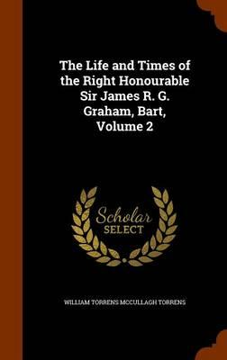 The Life and Times of the Right Honourable Sir James R. G. Graham, Bart, Volume 2