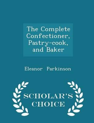The Complete Confectioner, Pastry-Cook, and Baker - Scholar's Choice Edition