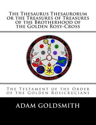 The Thesaurus Thesaurorum or the Treasures of Treasures of the Brotherhood of the Golden Rosy-cross