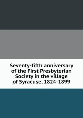 Seventy-Fifth Anniversary of the First Presbyterian Society in the Village of Syracuse, 1824-1899