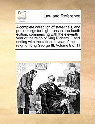 A Complete Collection of State-Trials, and Proceedings for High-Treason, the Fourth Edition; Commencing with the Eleventh Year of the Reign of King ... the Reign of King George III. Volume 8 of 11
