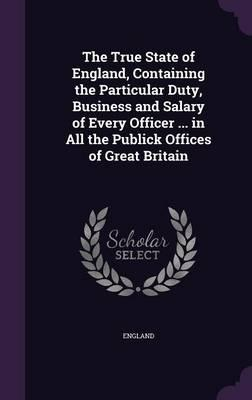 The True State of England, Containing the Particular Duty, Business and Salary of Every Officer in All the Publick Offices of Great Britain