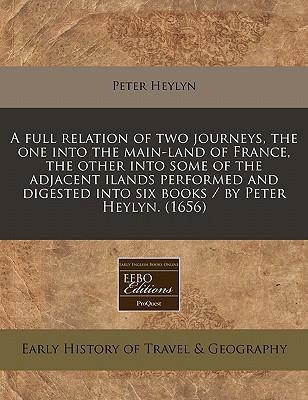 A Full Relation of Two Journeys, the One Into the Main-Land of France, the Other Into Some of the Adjacent Ilands Performed and Digested Into Six Books / By Peter Heylyn. (1656)