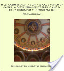 Bell's Cathedrals: The Cathedral Church of Exeter, A Description of Its Fabric and a Brief History of the Episcopal See