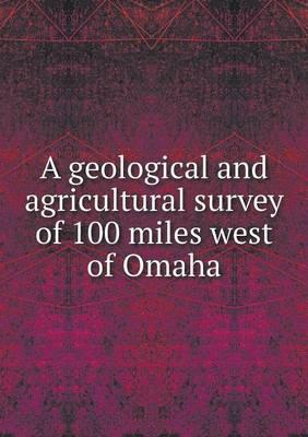A Geological and Agricultural Survey of 100 Miles West of Omaha