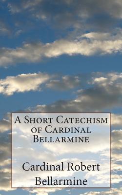 A Short Catechism of Cardinal Bellarmine