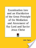 Examination Into and an Elucidation of the Great Principle of the Mediation and Atonement of Our Lord and Savior Jesus Christ
