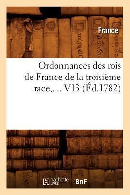 Ordonnances des Rois de France de la Troisieme Race,.... V13 (ed.1782)