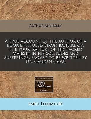 A True Account of the Author of a Book Entituled Eikon Basilike Or, the Pourtraiture of His Sacred Majesty in His Solitudes and Sufferings