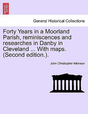 Forty Years in a Moorland Parish, reminiscences and researches in Danby in Cleveland ... With maps. (Second edition.)