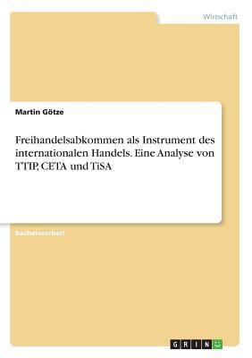 Freihandelsabkommen als Instrument des internationalen Handels. Eine Analyse von TTIP, CETA und TiSA