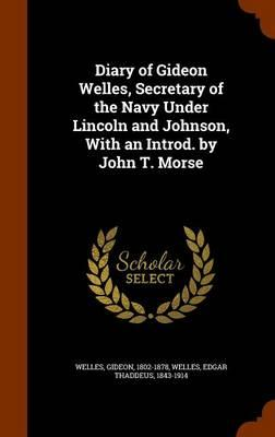 Diary of Gideon Welles, Secretary of the Navy Under Lincoln and Johnson, with an Introd. by John T. Morse