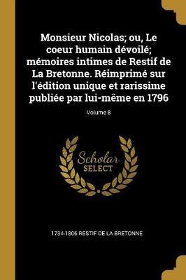Monsieur Nicolas; Ou, Le Coeur Humain Dévoilé; Mémoires Intimes de Restif de la Bretonne. Réimprimé Sur l'Édition Unique Et Rarissime Publiée Par Lui-