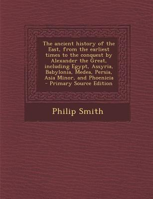 The Ancient History of the East, from the Earliest Times to the Conquest by Alexander the Great, Including Egypt, Assyria, Babylonia, Medea, Persia, a