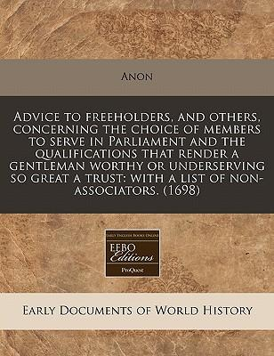Advice to Freeholders, and Others, Concerning the Choice of Members to Serve in Parliament and the Qualifications That Render a Gentleman Worthy or Trust