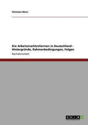 Die Arbeitsmarktreformen in Deutschland - Hintergründe, Rahmenbedingungen, Folgen